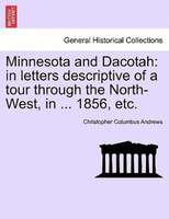 Minnesota And Dacotah: In Letters Descriptive Of A Tour Through The North-west, In ... 1856, Etc. - Christopher Columbus Andrews