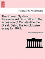 The Roman System Of Provincial Administration To The Accession Of Constantine The Great. Being The Arnold Prize Essay For 1879. - William Thomas Arnold