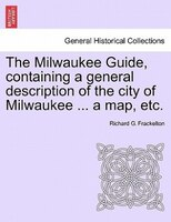 The Milwaukee Guide, Containing A General Description Of The City Of Milwaukee ... A Map, Etc. - Richard G. Frackelton