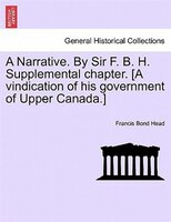 A Narrative. By Sir F. B. H. Supplemental Chapter. [a Vindication Of His Government Of Upper Canada.]