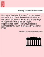 History Of The Later Roman Commonwealth, From The End Of The Second Punic War To The Death Of Julius Caesar; And Of The Reign Of A