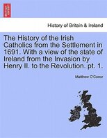 The History Of The Irish Catholics From The Settlement In 1691. With A View Of The State Of Ireland From The Invasion By Henry Ii.