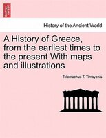 A History Of Greece, From The Earliest Times To The Present With Maps And Illustrations