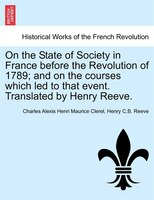 On The State Of Society In France Before The Revolution Of 1789; And On The Courses Which Led To That Event. Translated By Henry R