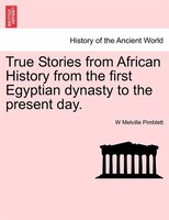 True Stories From African History From The First Egyptian Dynasty To The Present Day.