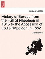 History Of Europe From The Fall Of Napoleon In 1815 To The Accession Of Louis Napoleon In 1852