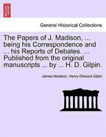 The Papers of J. Madison, ... being his Correspondence and ... his Reports of Debates. ... Published from the original manuscripts