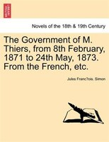 The Government Of M. Thiers, From 8th February, 1871 To 24th May, 1873. From The French, Etc. Vol. Ii