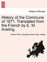 History Of The Commune Of 1871. Translated From The French By E. M. Aveling.