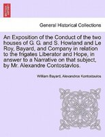 An Exposition Of The Conduct Of The Two Houses Of G. G. And S. Howland And Le Roy, Bayard, And Company In Relation To The Frigates - William Bayard, Alexandros Kontostaulos