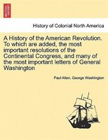 A History of the American Revolution. To which are added, the most important resolutions of the Continental Congress, and many of