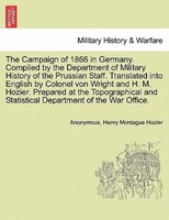 The Campaign Of 1866 In Germany. Compiled By The Department Of Military History Of The Prussian Staff. Translated Into English By