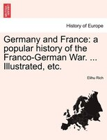 Germany And France: A Popular History Of The Franco-german War, Vol. I