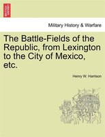 The Battle-fields Of The Republic, From Lexington To The City Of Mexico, Etc.