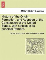 History Of The Origin, Formation, And Adoption Of The Constitution Of The United States, With Notices Of Its Principal Framers.