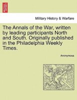 The Annals Of The War, Written By Leading Participants North And South. Originally Published In The Philadelphia Weekly Times.