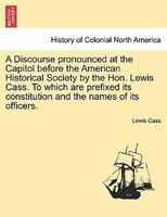 A Discourse Pronounced At The Capitol Before The American Historical Society By The Hon. Lewis Cass. To Which Are Prefixed Its Con - Lewis Cass