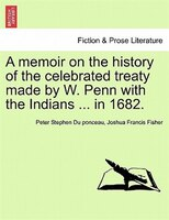 A Memoir On The History Of The Celebrated Treaty Made By W. Penn With The Indians ... In 1682. - Peter Stephen Du Ponceau, Joshua Francis Fisher