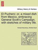 El Puchero: Or, A Mixed Dish From Mexico, Embracing General Scott's Campaign, With Sketches Of Military Life. - Richard Macsherry, Winfield Scott