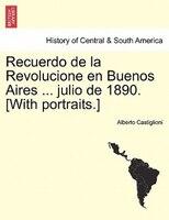 Recuerdo De La Revolucione En Buenos Aires ... Julio De 1890. [with Portraits.] - Alberto Castiglioni