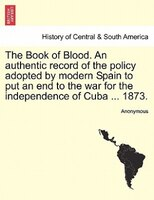 The Book Of Blood. An Authentic Record Of The Policy Adopted By Modern Spain To Put An End To The War For The Independence Of Cuba - Anonymous