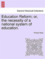 Education Reform; Or, The Necessity Of A National System Of Education.