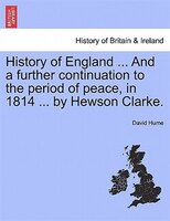 History Of England ... And A Further Continuation To The Period Of Peace, In 1814 ... By Hewson Clarke.