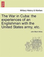 The War In Cuba: The Experiences Of An Englishman With The United States Army, Etc.