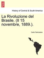 La Rivoluzione del Brasile. (Il 15 novembre, 1889.). - Carlo Fabricatore