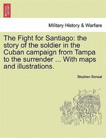The Fight For Santiago: The Story Of The Soldier In The Cuban Campaign From Tampa To The Surrender ... With Maps And Illust - Stephen Bonsal