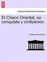 El Chaco Oriental, Su Conquista Y Civilizacion. - Santiago Vaca-guzman