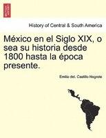 México En El Siglo Xix, O Sea Su Historia Desde 1800 Hasta La Época Presente. - Emilio Del. Castillo Negrete