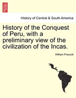 History of the Conquest of Peru, with a preliminary view of