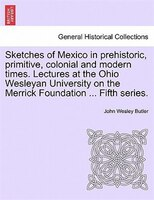 Sketches Of Mexico In Prehistoric, Primitive, Colonial And Modern Times. Lectures At The Ohio Wesleyan University On The Merrick F - John Wesley Butler