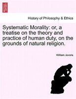 Systematic Morality: Or, A Treatise On The Theory And Practice Of Human Duty, On The Grounds Of Natural Religion.