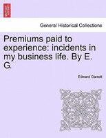 Premiums Paid To Experience: Incidents In My Business Life. By E. G. Vol. I - Edward Garrett