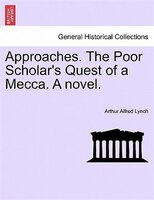 Approaches. The Poor Scholar's Quest Of A Mecca. A Novel. Vol. I. - Arthur Alfred Lynch