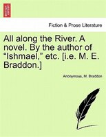 "All Along The River. A Novel. By The Author Of ""ishmael,"" Etc. [i.e. M. E. Braddon.]"