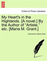 "My Heart's In The Highlands. [a Novel.] By The Author Of ""artiste,"" Etc. [maria M. Grant.]"