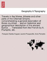 Travels In The Morea, Albania And Other Parts Of The Ottoman Empire, Comprehending A General Description Of Those Countries ... An