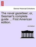 The Naval Gazetteer; Or, Seaman's Complete Guide ... First American Edition. Vol.i