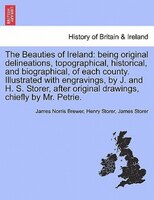 The Beauties Of Ireland: Being Original Delineations, Topographical, Historical, And Biographical, Of Each County. Illustrat