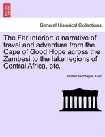 The Far Interior: A Narrative Of Travel And Adventure From The Cape Of Good Hope Across The Zambesi To The Lake Regio
