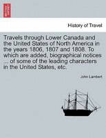 Travels Through Lower Canada and the United States of North America in the Years 1806, 1807 and 1808. to Which Are Added, Biograph
