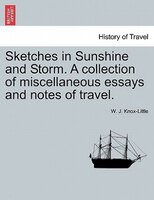 Sketches In Sunshine And Storm. A Collection Of Miscellaneous Essays And Notes Of Travel. - W. J. Knox-Little