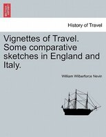 Vignettes Of Travel. Some Comparative Sketches In England And Italy. - William Wilberforce Nevin