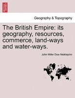 The British Empire: Its Geography, Resources, Commerce, Land-ways And Water-ways. - John Miller Dow Meiklejohn