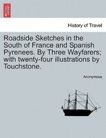 Roadside Sketches In The South Of France And Spanish Pyrenees. By Three Wayfarers; With Twenty-four Illustrations By Touchstone. - Anonymous