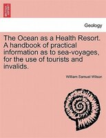 The Ocean As A Health Resort. A Handbook Of Practical Information As To Sea-voyages, For The Use Of Tourists And Invalids. - William Samuel Wilson