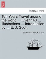 Ten Years Travel Around The World ... Over 140 ... Illustrations ... Introduction By ... E. J. Scott. - Sarah Furnas Wells, E. J. Scott